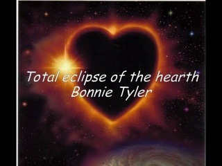 Total eclipse of the heart     -Bonnie Tyler-
